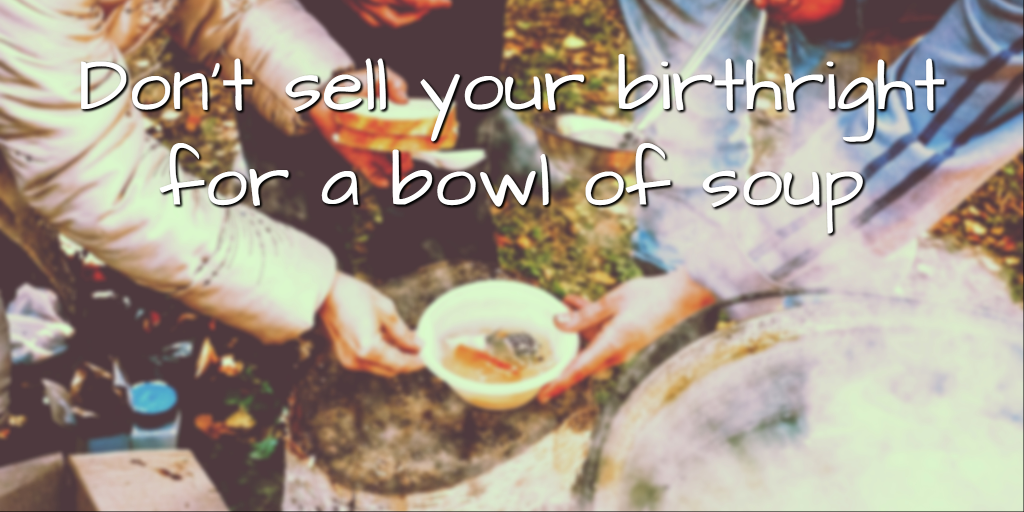 Don't sell your birthright for a bowl of soup