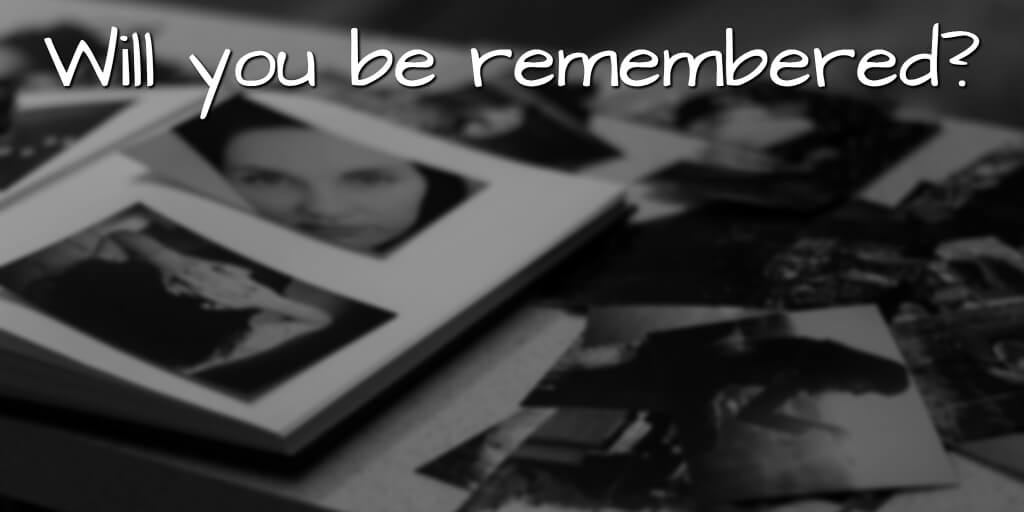 Will you be remembered?
