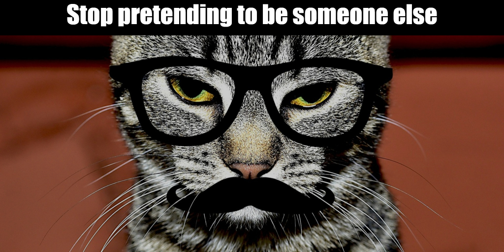 Stop pretending to be someone else