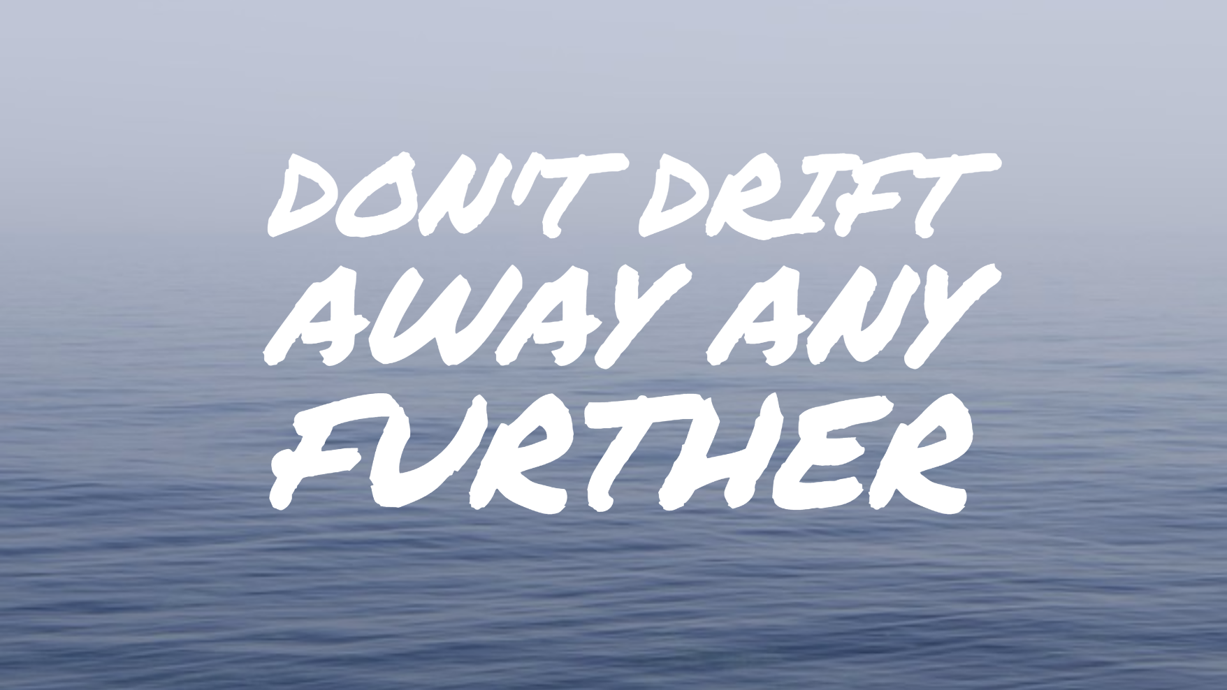 Don't drift away any further.