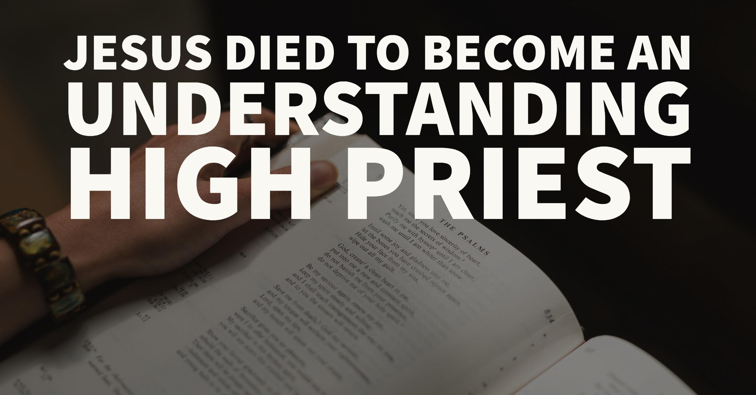 Jesus died to become an understanding High Priest